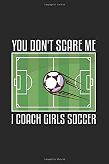 You Don't Scare Me I Coach Girls Soccer: Our Crazy Family Memories Journal For Soccer Player, Coach And Passionate Lover  ...