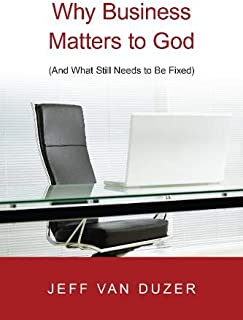 Why Business Matters to God: And What Still Needs to Be Fixed