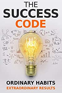 The Success Code: How Ordinary Habits Can Produce Extraordinary Results (Self Help Success)
