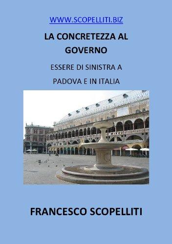 WWW.SCOPELLITI.BIZ - LA CONCRETEZZA AL GOVERNO - ESSERE DI SINISTRA A PADOVA E IN ITALIA (Italian Edition)