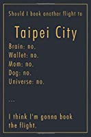 Should I Book Another Flight To Taipei City: A classy funny Taipei City Travel Journal with Lined And Blank Pages
