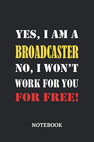Yes, I am a Broadcaster No, I won't work for you for free Notebook: 6x9 inches - 110 blank numbered pages • Greatest Passionate working Job Journal • Gift, Present Idea