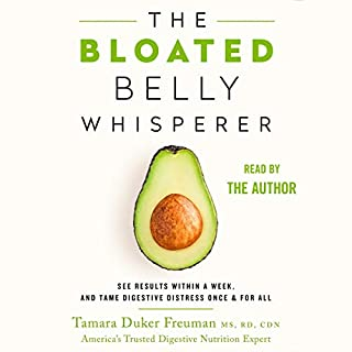 The Bloated Belly Whisperer     See Results Within a Week and Tame Digestive Distress Once and for All              Written by:                                                                                                                                 Tamara Duker Freuman MS RD CDN                               Narrated by:                                                                                                                                 Tamara Duker Freuman                      Length: 8 hrs and 51 mins     2 ratings     Overall 4.0