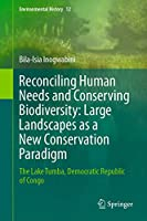 Reconciling Human Needs and Conserving Biodiversity: Large Landscapes as a New Conservation Paradigm: The Lake Tumba, Democratic Republic of Congo (Environmental History, 12)