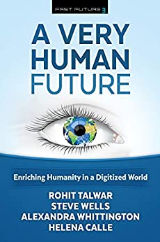 A Very Human Future: Enriching Humanity in a Digitized World (Fast Future Book 3) by [Rohit Talwar, Steve Wells, Alexandra Whittington, Helena Calle]