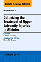 Optimizing the Treatment of Upper Extremity Injuries in Athletes, An Issue of Hand Clinics (Volume 33-1) (The Clinics: Orthopedics, Volume 33-1)