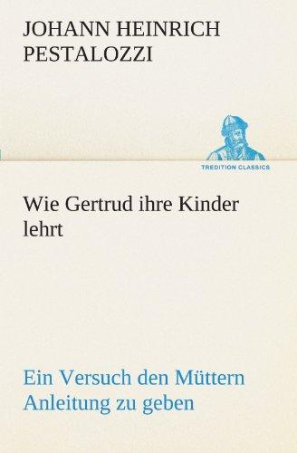 Wie Gertrud ihre Kinder lehrt: Ein Versuch den Müttern Anleitung zu geben, ihre Kinder selbst zu unterrichten, in Briefen (TREDITION CLASSICS)