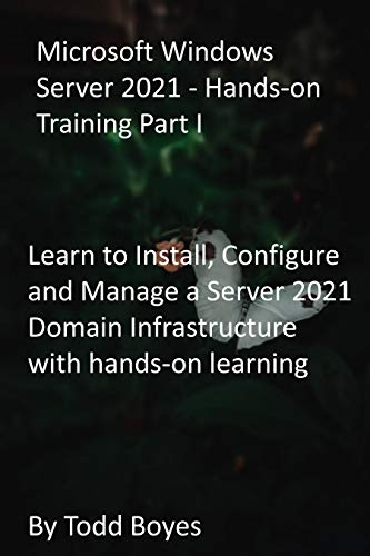 Microsoft Windows Server 2021 - Hands-on Training Part I: Learn to Install, Configure and Manage a Server 2021 Domain Infrastructure with hands-on learning (English Edition)