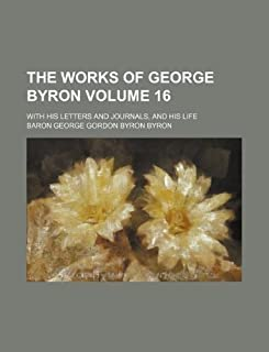The Works of George Byron Volume 16; With His Letters and Journals, and His Life