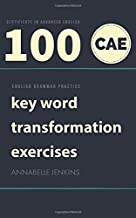 ENGLISH GRAMMAR PRACTICE-CERTIFICATE IN ADVANCED ENGLISH: 100 CAE KEY WORD TRANSFORMATION EXERCISES
