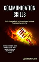 Communication Skills: Public Speaking Guide for Charismatic and Emotional Presentation, Overcome Fear (Develop Leadership Level Communication Skills, Social Intelligence and Persuasion Ability)