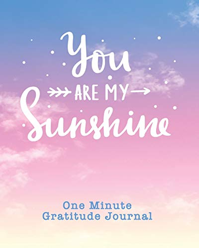 One Minute Gratitude Journal: You Are My Sunshine. One Minute A Day Gratitude Journal For Inspiration And Greater Happiness