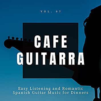 Cafe Guitarra - Easy Listening And Romantic Spanish Guitar Music For Dinners, Vol. 7