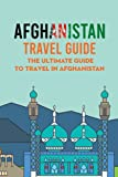 Afghanistan Travel Guide: The Ultimate Guide to Travel in Afghanistan: A Complete Afghanistan Travel Guide