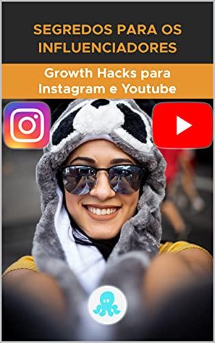 Segredos para os Influenciadores: Growth Hacks para Instagram e Youtube: Truques, Chaves e Segredos Profissionais para Ganhar Seguidores e Multiplicar o Alcance no Instagram e no YouTube