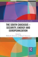 The South Caucasus - Security, Energy and Europeanization (BASEES/Routledge Series on Russian and East European Studies)