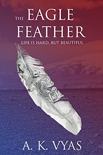 The Eagle Feather: Life is Hard, but Beautiful (The Eagle Feather Saga Book 1) by [A.K. Vyas]