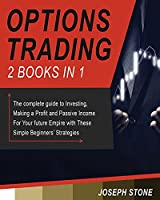Options Trading: The complete guide to Investing, Making a Profit and Passive Income For Your future Empire with These Simple Beginners' Strategies