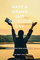 Have a Grand and Glorious Day: Observations from a simple man