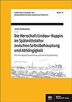 Die Herrschaft Lindow-Ruppin im Spaetmittelalter zwischen Selbstbehauptung und Abhaengigkeit: Mit einer Regestensammlung und einem Siegelkatalog
