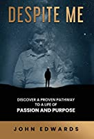 Despite Me: Discover a Proven Pathway to a Life of Passion and Purpose