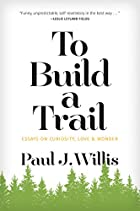 To Build a Trail: Essays on Curiosity, Love & Wonder