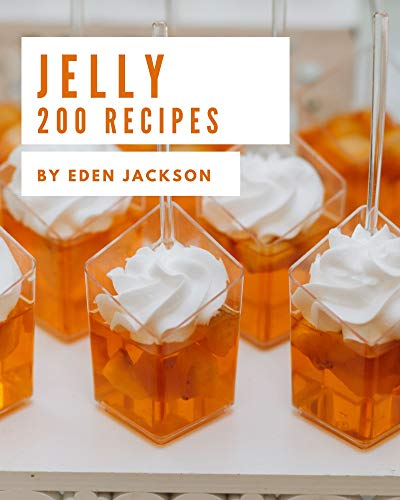200 Jelly Recipes: A Must-have Jelly Cookbook for Everyone