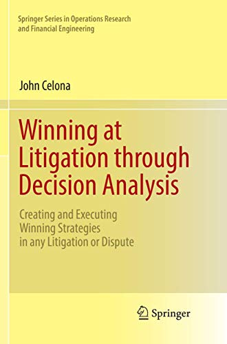 Compare Textbook Prices for Winning at Litigation through Decision Analysis: Creating and Executing Winning Strategies in any Litigation or Dispute Springer Series in Operations Research and Financial Engineering Softcover reprint of the original 1st ed. 2016 Edition ISBN 9783319807119 by Celona, John