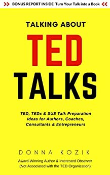 Talking About TED Talks: TED, TEDx & SUE Talk Preparation Ideas for Authors, Coaches, Consultants & Entrepreneurs by [Donna Kozik]
