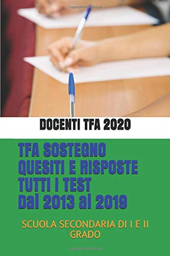 TFA SOSTEGNO QUESITI E RISPOSTE TUTTI I TEST DAL 2013 AL 2019: SCUOLA SECONDARIA DI I E II GRADO