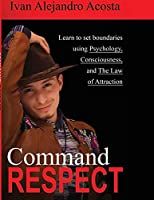 Command Respect: Learn to Set Boundaries Using Consciousness, Psychology, & The Law of Attraction