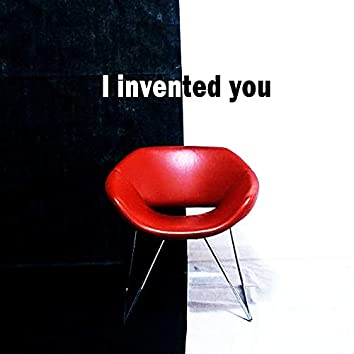 I Invented You