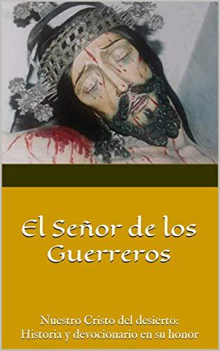 El Señor de los Guerreros: Nuestro Cristo del desierto: Historia y devocionario en su honor (Spanish Edition)
