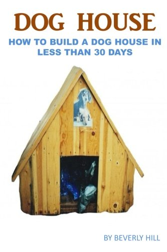 Dog House Plan: How To Build A Dog House In Less Than 30 Days (Dog house plan, dog house heater, dog house large dog, dog house medium dog, dog house small dog, dog treats, dog toys)