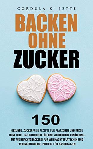 Zuckerfreie Rezepte: 150 Rezepte für Plätzchen, Kekse, Brownies, Cookies und Gebäck, das Backbuch für das ganze Jahr. Gesund backen für die Familie für eine zuckerfreie Ernährung. Weihnachtsbäckerei