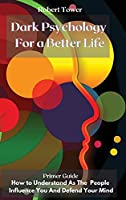 Dark Psychology For a Better Life: Primer Guide How to Understand As The People Influence You And Defend Your Mind