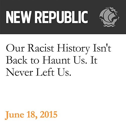 Our Racist History Isn't Back to Haunt Us. It Never Left Us. audiobook cover art