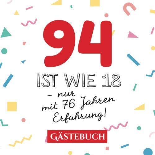 94 ist wie 18 - nur mit 76 Jahren Erfahrung: Gästebuch zum 94.Geburtstag für Mann oder Frau - 94 Jahre - Geschenk & Lustige Deko - Buch für Glückwünsche und Fotos der Gäste