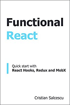 Functional React: Quick start with React Hooks, Redux and MobX (Functional Programming with JavaScript and React Book 2) by [Cristian Salcescu]