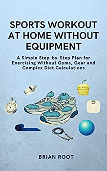 Sports Workout at Home Without Equipment  A Simple Step-by-Step Plan for Exercising Without Gyms Gear and Complex Diet Calculations