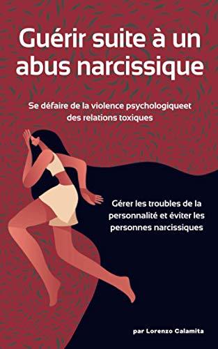 Guérir suite à un abus narcissique: Se défaire de la violence psychologique et des relations toxiques