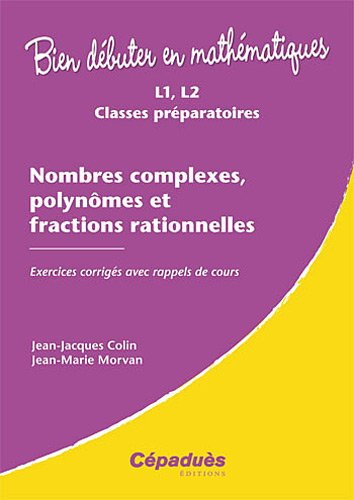 Download Nombres Complexes, Polynômes Et Fractions Rationnelles - Exercices Corrigés Ave Rappels De Cours - Collection : Bien Début... 