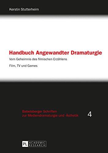 Handbuch Angewandter Dramaturgie: Vom Geheimnis des filmischen Erzählens  Film, TV und Games (Babelsberger Schriften zu Mediendramaturgie und -Ästhetik 4)