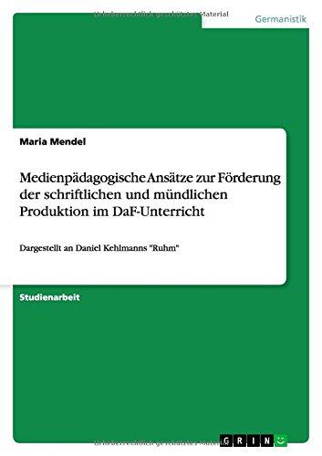 Medienpädagogische Ansätze zur Förderung der schriftlichen und mündlichen Produktion im DaF-Unterricht: Dargestellt an Daniel Kehlmanns