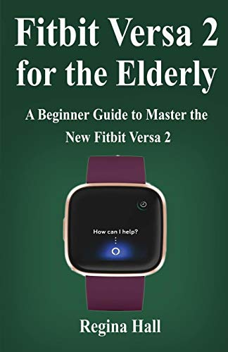 Fitbit Versa 2 for the Elderly: A Beginner Guide to Master the New Fitbit Versa 2