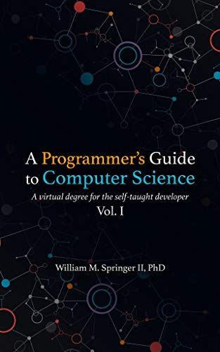 A Programmer's Guide to Computer Science: A virtual degree for the self-taught developer (English Ed...