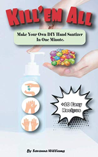 Kill'em All: Make Your Own DIY Hand Sanitizer In One Minute - Great DIY Hand Sanitizer Guide - Efficient Recipe For Homemade Hand Sanitizer - Homemade Hand Sanitizer Book