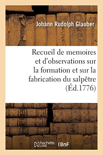 Recueil de Memoires Et d'Observations Sur La Formation Et Sur La Fabrication Du Salpêtre