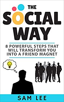 The Social Way: 8 Powerful Steps That  Will Transform You Into A Friend Magnet by [Sam Lee]