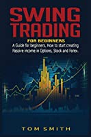 Swing Trading for Beginners: A Guide for Beginners, How to Start Creating Passive income in Options, Stock and Forex.